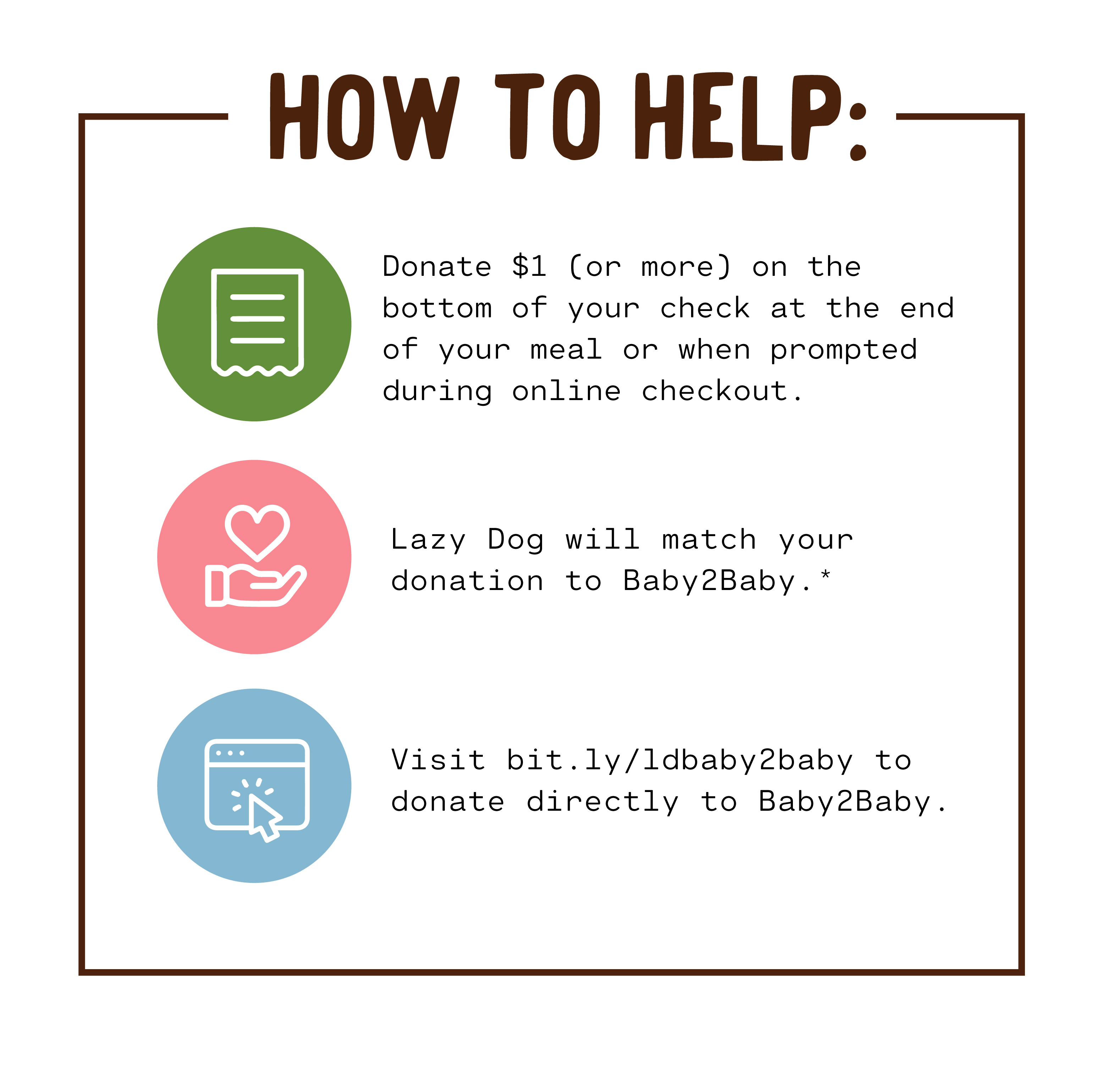 How to Help: 1. Donate $1 (or more) on the bottom of your check at the end of your meal or when prompted during online checkout.  2. Lazy Dog will match your donation for Baby2Baby. 3. Visit bit.ly/LDBaby2Baby to donate directly to Baby2Baby
